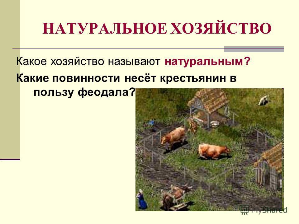 НАТУРАЛЬНОЕ ХОЗЯЙСТВО Какое хозяйство называют натуральным? Какие повинности несёт крестьянин в пользу феодала?