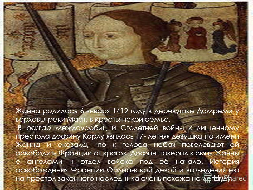 Жанна родилась 6 января 1412 году в деревушке Домреми у верховья реки Маат, в крестьянской семье. В разгар междоусобиц и Столетней войны к лишенному престола дофину Карлу явилась 17- летняя девушка по имени Жанна и сказала, что « голоса неба» повелев