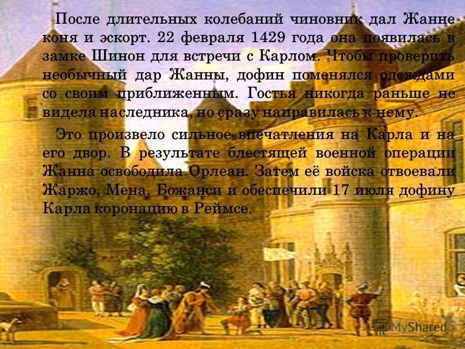 После длительных колебаний чиновник дал Жанне коня и эскорт. 22 февраля 1429 года она появилась в замке Шинон для встречи с Карлом. Чтобы проверить необычный дар Жанны, дофин поменялся одеждами со своим приближенным. Гостья никогда раньше не видела н