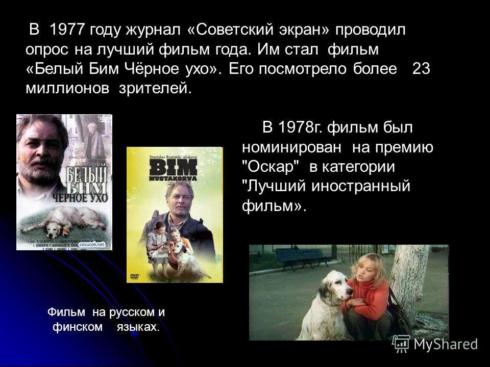 В 1977 году журнал «Советский экран» проводил опрос на лучший фильм года. Им стал фильм «Белый Бим Чёрное ухо». Его посмотрело более 23 миллионов зрителей. В 1978г. фильм был номинирован на премию