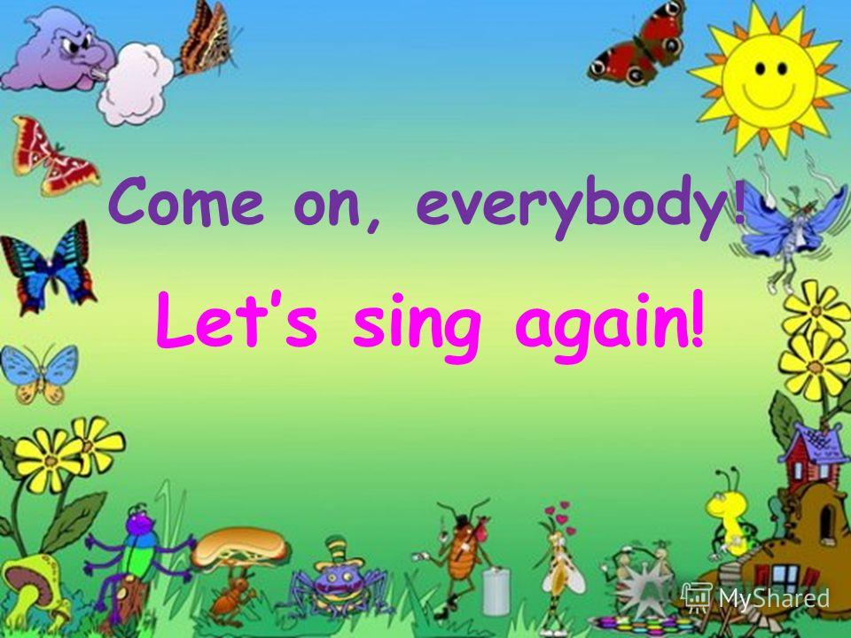 Come on, everybody ! Lets sing again!