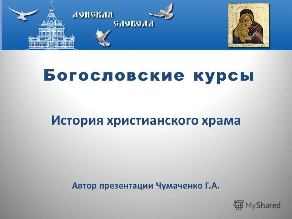 Богословские курсы История христианского храма Автор презентации Чумаченко Г.А.