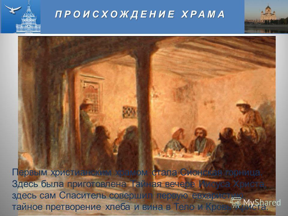 ПРОИСХОЖДЕНИЕ ХРАМА Первым христианским храмом стала Сионская горница. Здесь была приготовлена Тайная вечере Иисуса Христа, здесь сам Спаситель совершил первую евхаристию, тайное претворение хлеба и вина в Тело и Кровь Христа.