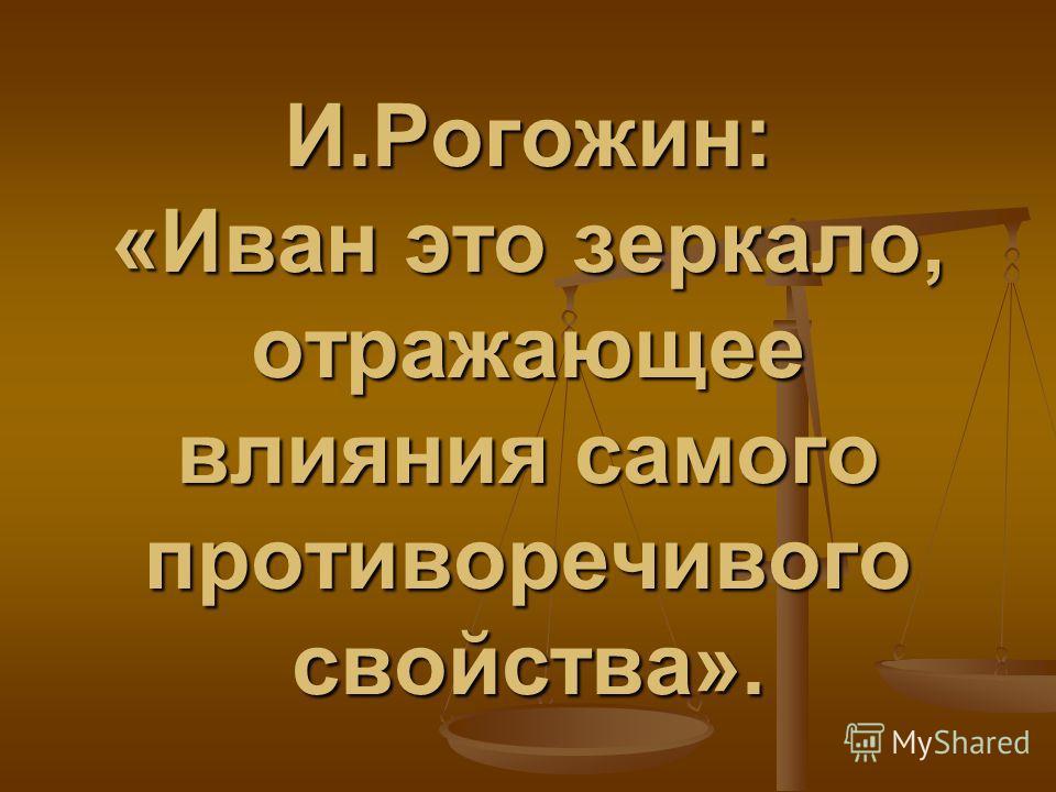 И.Рогожин: «Иван это зеркало, отражающее влияния самого противоречивого свойства».