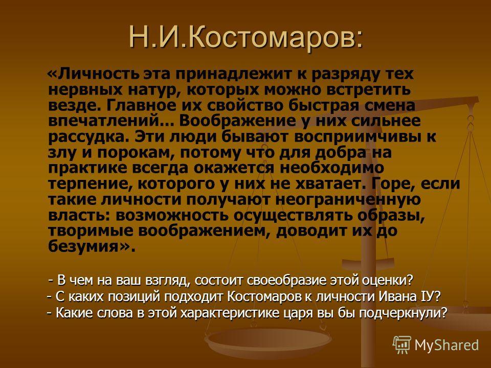 Н.И.Костомаров: «Личность эта принадлежит к разряду тех нервных натур, которых можно встретить везде. Главное их свойство быстрая смена впечатлений... Воображение у них сильнее рассудка. Эти люди бывают восприимчивы к злу и порокам, потому что для до
