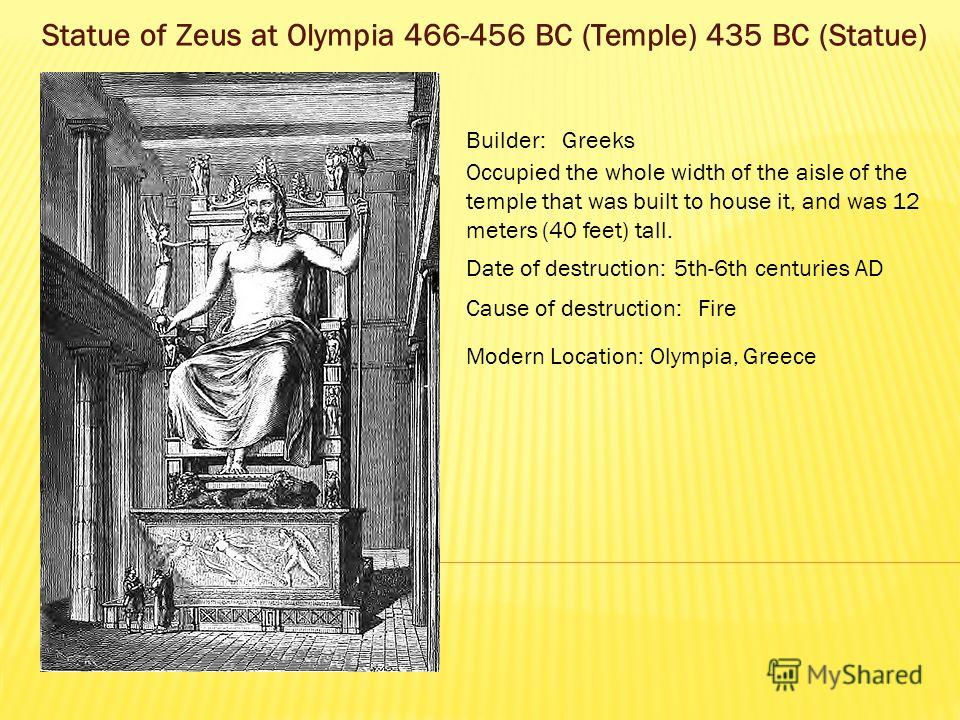 Statue of Zeus at Olympia 466-456 BC (Temple) 435 BC (Statue) Builder:Greeks Occupied the whole width of the aisle of the temple that was built to house it, and was 12 meters (40 feet) tall. Date of destruction:5th-6th centuries AD Cause of destructi