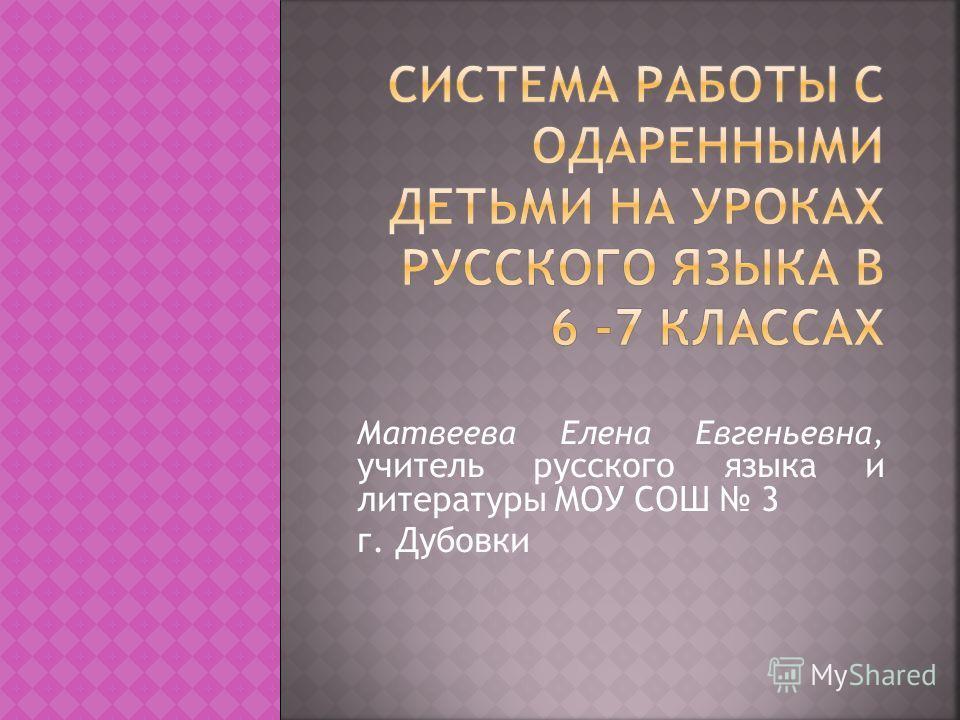 Матвеева Елена Евгеньевна, учитель русского языка и литературы МОУ СОШ 3 г. Дубовки