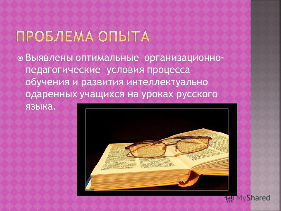 Выявлены оптимальные организационно- педагогические условия процесса обучения и развития интеллектуально одаренных учащихся на уроках русского языка.