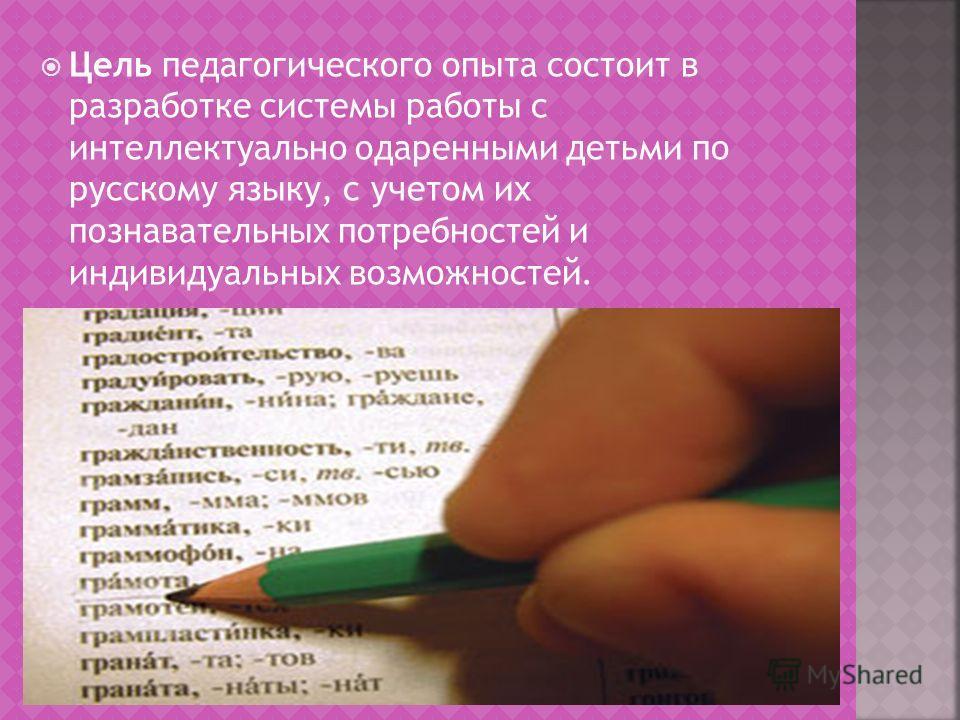 Цель педагогического опыта состоит в разработке системы работы с интеллектуально одаренными детьми по русскому языку, с учетом их познавательных потребностей и индивидуальных возможностей.
