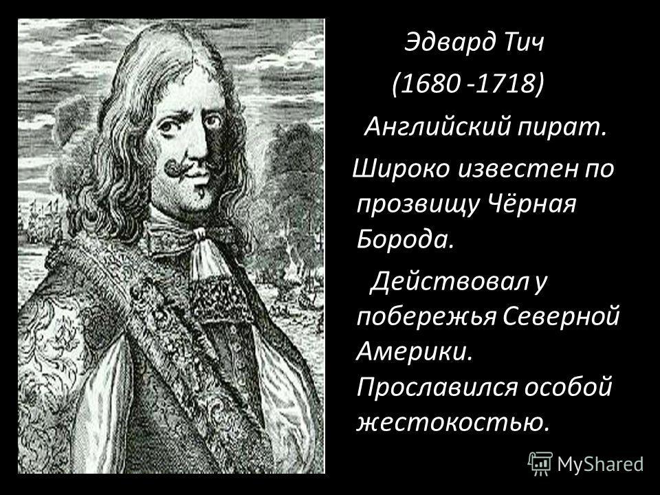 Эдвард Тич (1680 -1718) Английский пират. Широко известен по прозвищу Чёрная Борода. Действовал у побережья Северной Америки. Прославился особой жестокостью.
