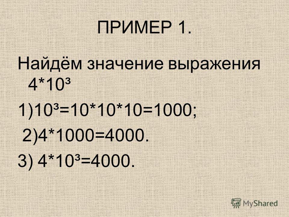 ПРИМЕР 1. Найдём значение выражения 4*10³ 1)10³=10*10*10=1000; 2)4*1000=4000. 3) 4*10³=4000.