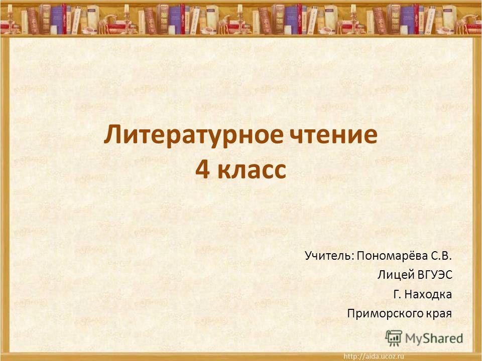 Литературное чтение 4 класс Учитель: Пономарёва С.В. Лицей ВГУЭС Г. Находка Приморского края