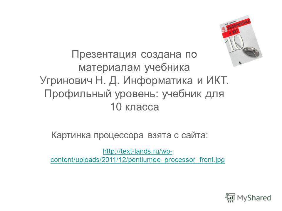 Презентация создана по материалам учебника Угринович Н. Д. Информатика и ИКТ. Профильный уровень: учебник для 10 класса http://text-lands.ru/wp- content/uploads/2011/12/pentiumee_processor_front.jpg Картинка процессора взята с сайта: