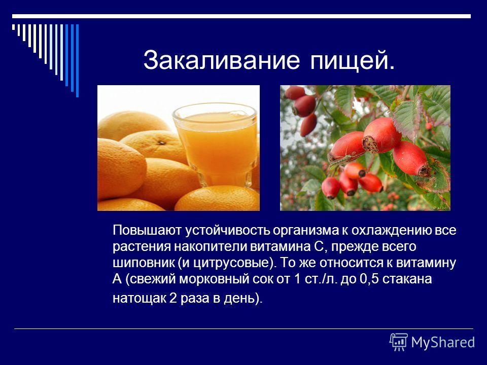 Закаливание пищей. Повышают устойчивость организма к охлаждению все растения накопители витамина С, прежде всего шиповник (и цитрусовые). То же относится к витамину А (свежий морковный сок от 1 ст./л. до 0,5 стакана натощак 2 раза в день).