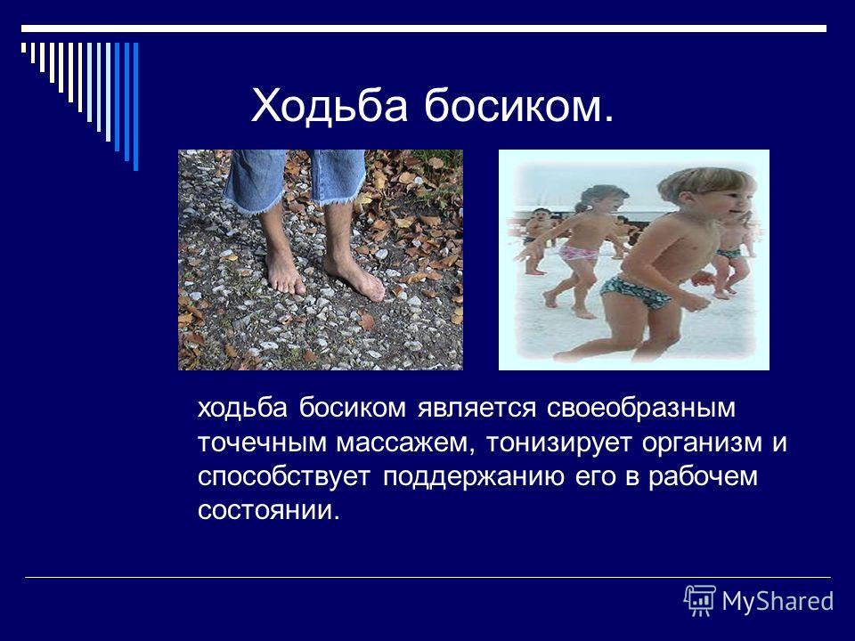 Ходьба босиком. ходьба босиком является своеобразным точечным массажем, тонизирует организм и способствует поддержанию его в рабочем состоянии.