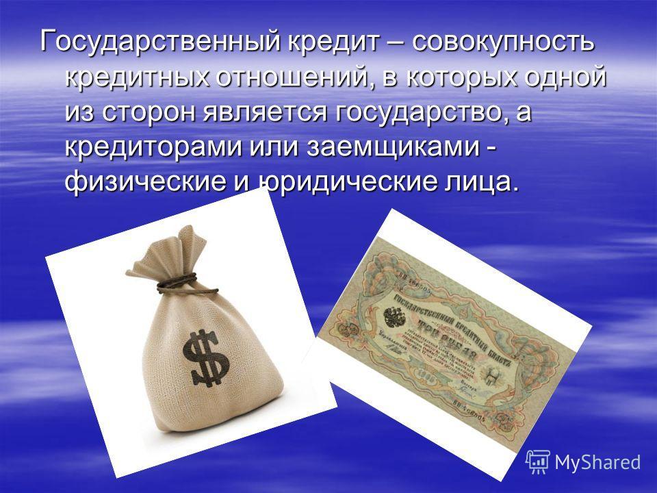 Государственный кредит – совокупность кредитных отношений, в которых одной из сторон является государство, а кредиторами или заемщиками - физические и юридические лица.