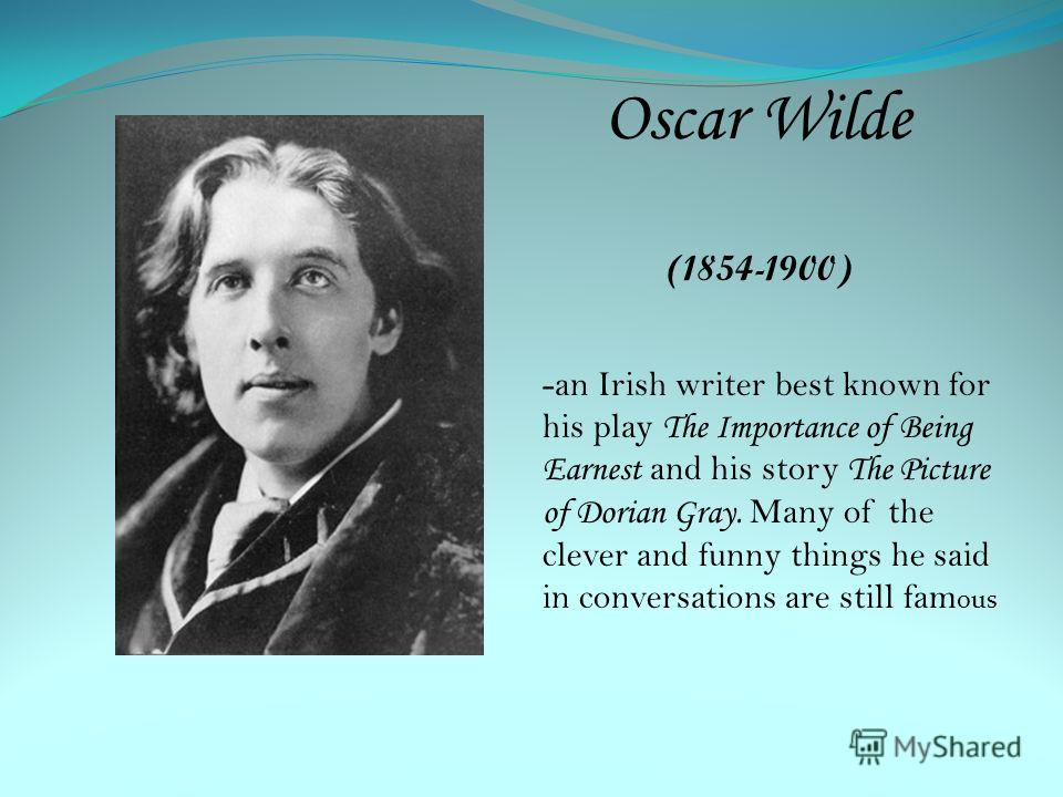 Oscar Wilde (1854-1900) -an Irish writer best known for his play The Importance of Being Earnest and his story The Picture of Dorian Gray. Many of the clever and funny things he said in conversations are still fam ous