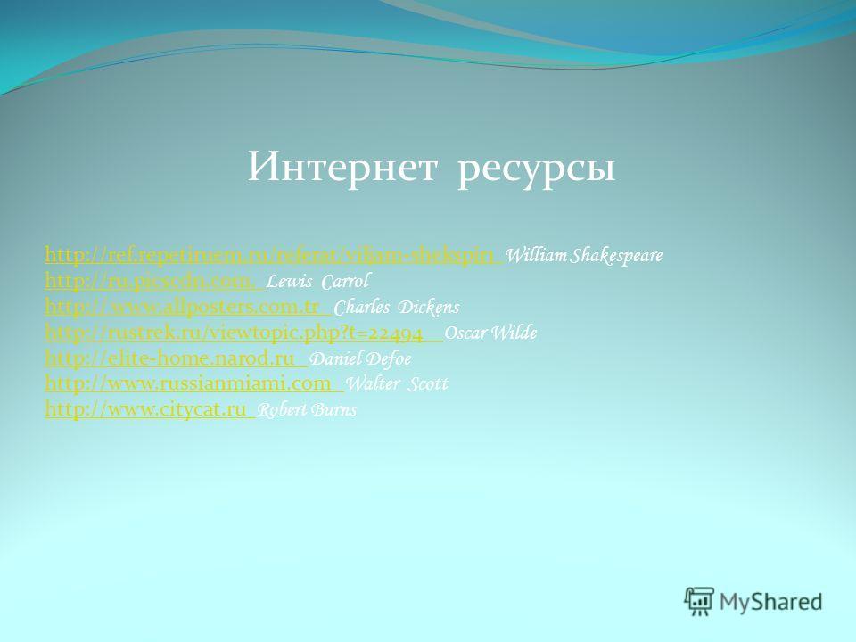 Интернет ресурсы http://ref.repetiruem.ru/referat/viljam-shekspir1 http://ref.repetiruem.ru/referat/viljam-shekspir1 William Shakespeare http://ru.picscdn.com. http://ru.picscdn.com. Lewis Carrol http:// www.allposters.com.tr http:// www.allposters.c