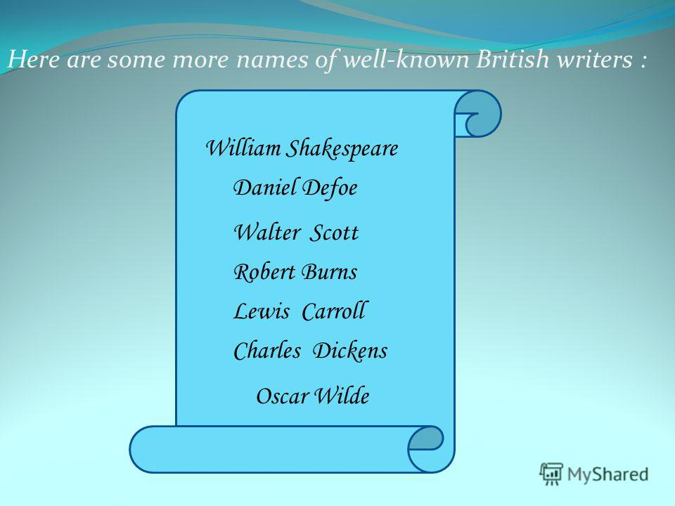 Here are some more names of well-known British writers : William Shakespeare Daniel Defoe Walter Scott Robert Burns Lewis Carroll Charles Dickens Oscar Wilde