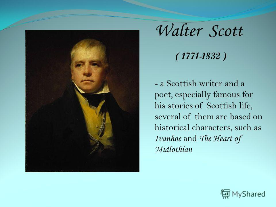 Walter Scott ( 1771-1832 ) - a Scottish writer and a poet, especially famous for his stories of Scottish life, several of them are based on historical characters, such as Ivanhoe and T he Heart of Midlothian