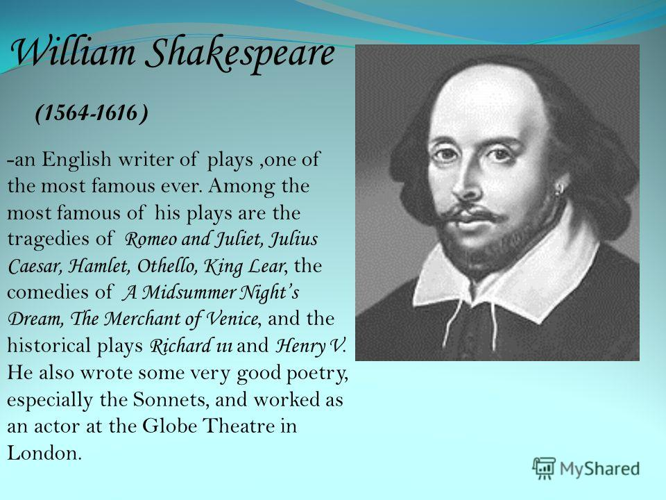 William Shakespeare (1564-1616) -an English writer of plays,one of the most famous ever. Among the most famous of his plays are the tragedies of R omeo and Juliet, Julius Caesar, Hamlet, Othello, King Lear, the comedies of A Midsummer Nights Dream, T
