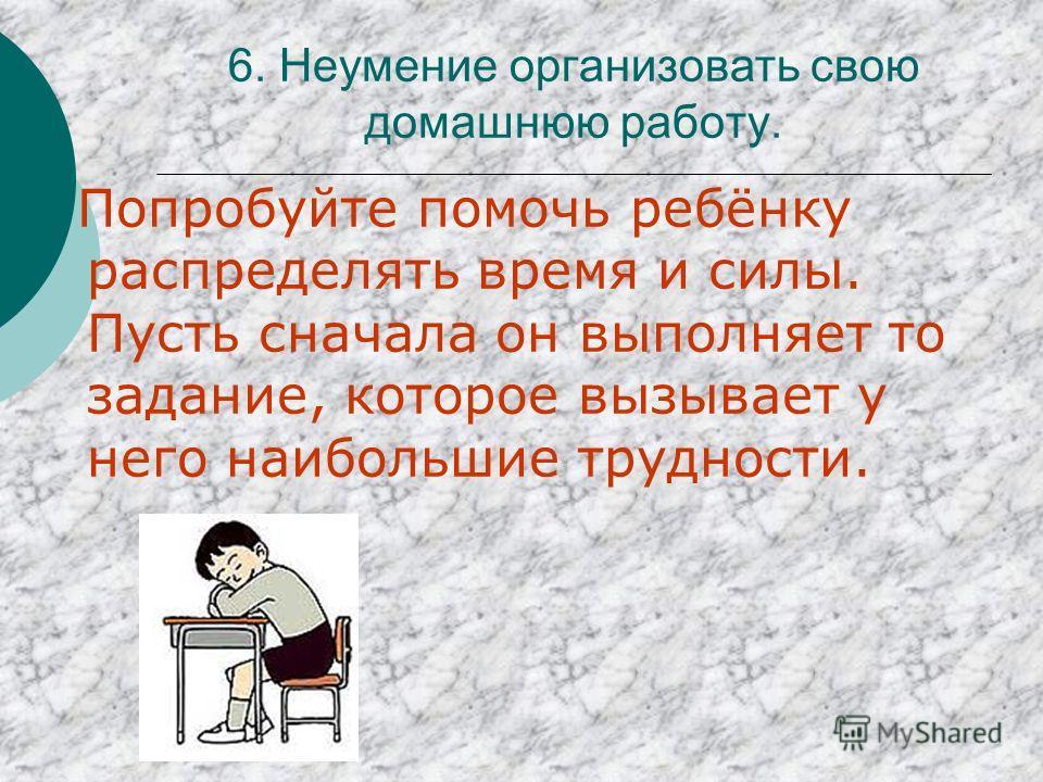 6. Неумение организовать свою домашнюю работу. Попробуйте помочь ребёнку распределять время и силы. Пусть сначала он выполняет то задание, которое вызывает у него наибольшие трудности.