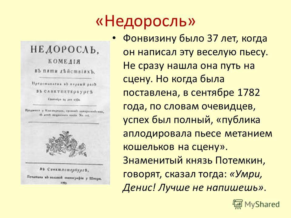 «Недоросль» Фонвизину было 37 лет, когда он написал эту веселую пьесу. Не сразу нашла она путь на сцену. Но когда была поставлена, в сентябре 1782 года, по словам очевидцев, успех был полный, «публика аплодировала пьесе метанием кошельков на сцену».