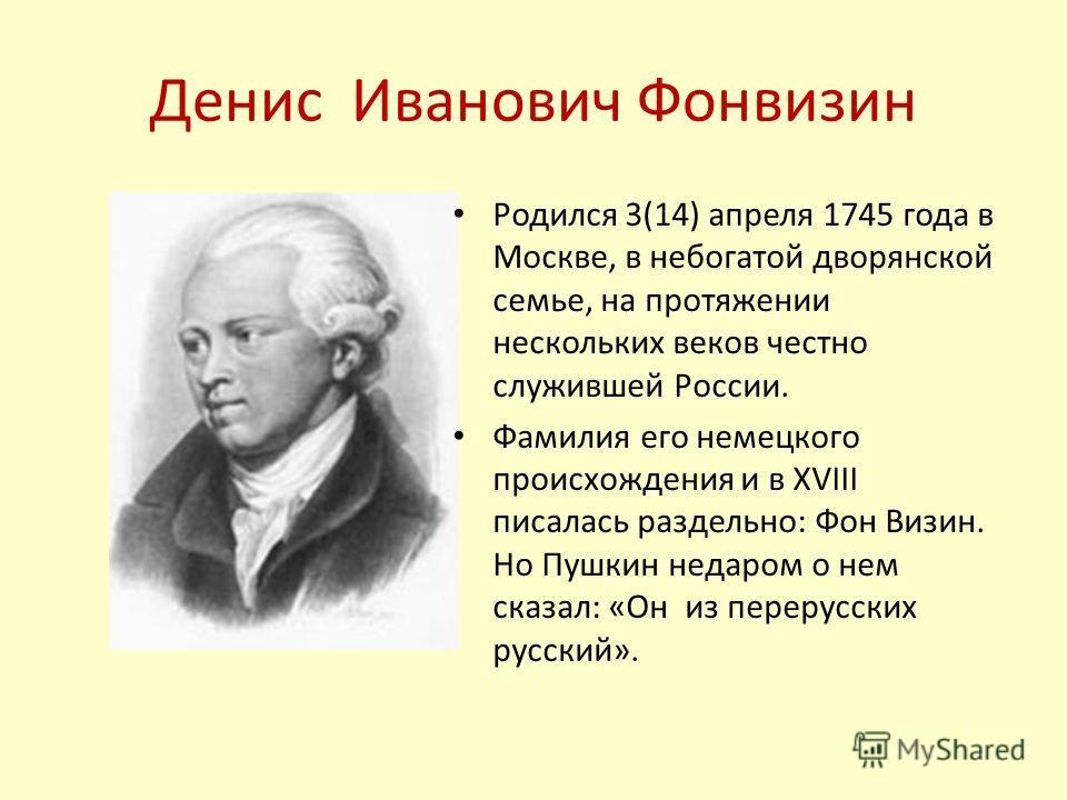 Денис Иванович Фонвизин Родился 3(14) апреля 1745 года в Москве, в небогатой дворянской семье, на протяжении нескольких веков честно служившей России. Фамилия его немецкого происхождения и в XVIII писалась раздельно: Фон Визин. Но Пушкин недаром о не