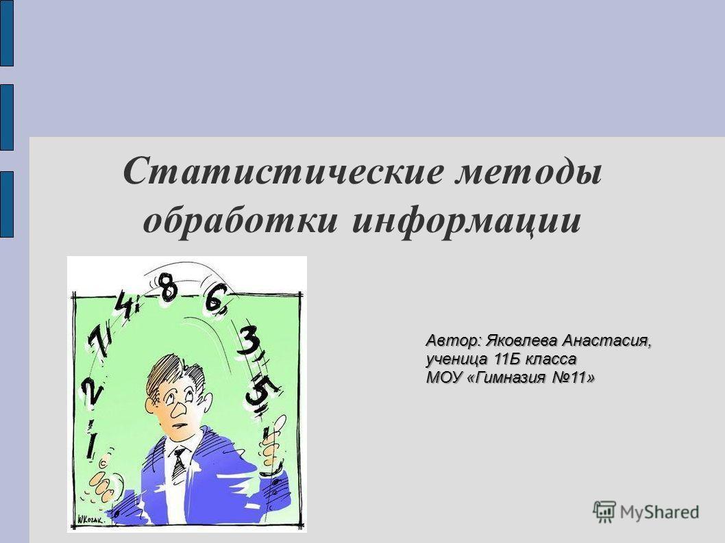 Статистические методы обработки информации Автор: Яковлева Анастасия, ученица 11Б класса МОУ «Гимназия 11»