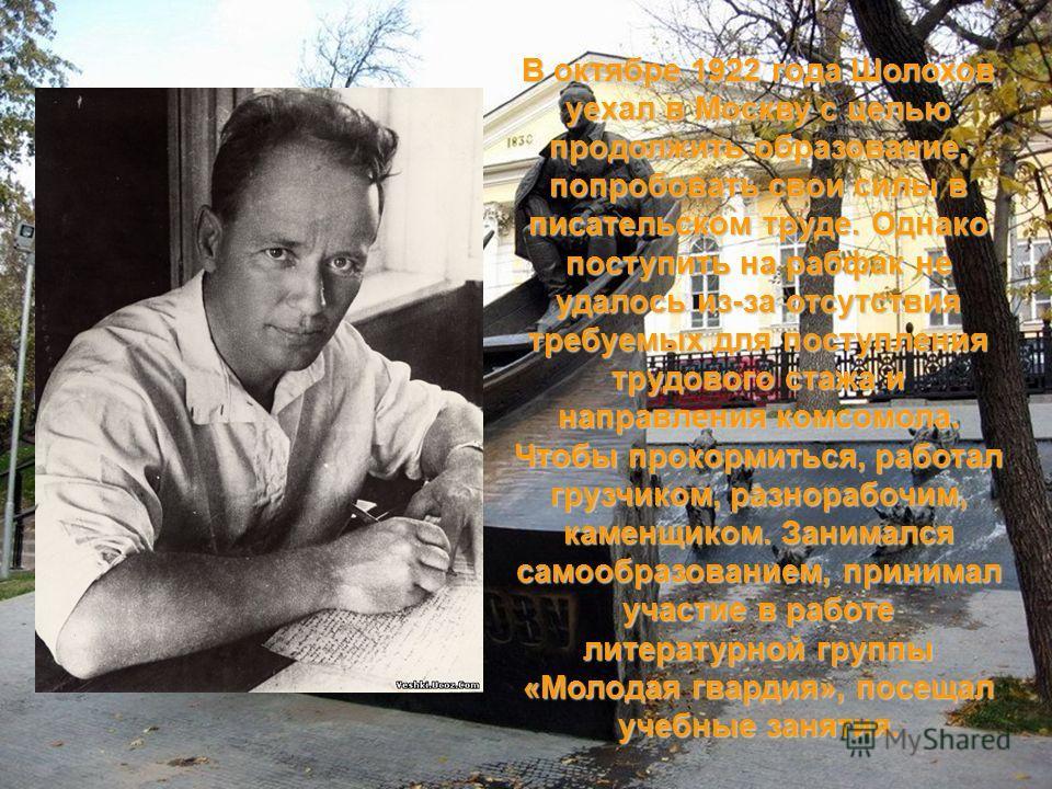 В октябре 1922 года Шолохов уехал в Москву с целью продолжить образование, попробовать свои силы в писательском труде. Однако поступить на рабфак не удалось из-за отсутствия требуемых для поступления трудового стажа и направления комсомола. Чтобы про