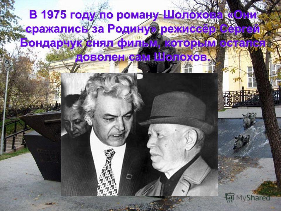 В 1975 году по роману Шолохова «Они сражались за Родину» режиссёр Сергей Бондарчук снял фильм, которым остался доволен сам Шолохов.