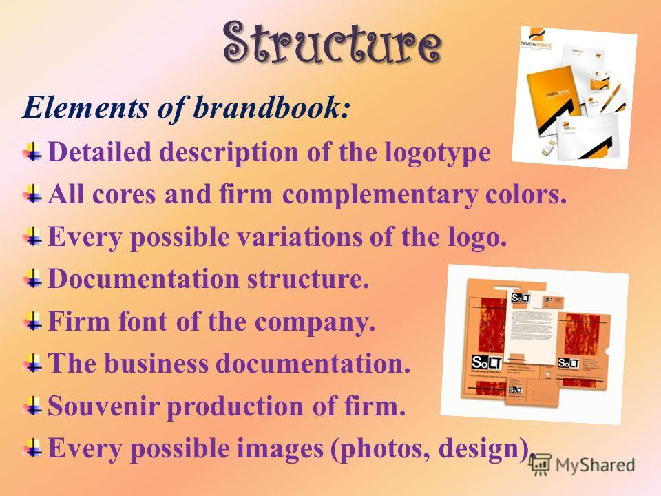 Structure Elements of brandbook: Detailed description of the logotype All cores and firm complementary colors. Every possible variations of the logo. Documentation structure. Firm font of the company. The business documentation. Souvenir production o