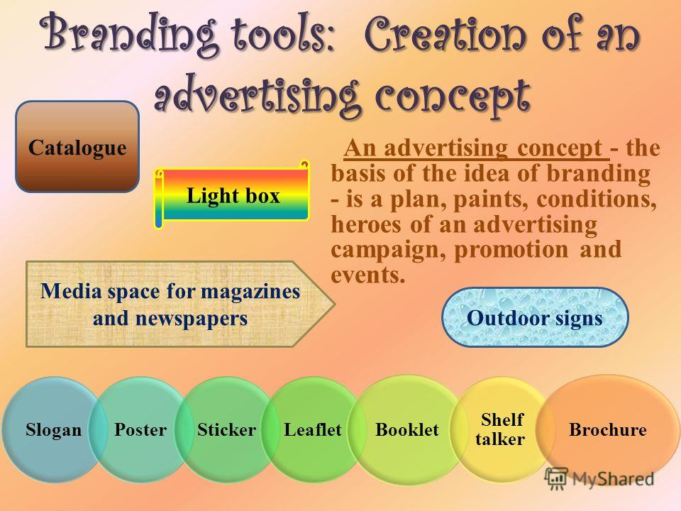 Branding tools: Creation of an advertising concept An advertising concept - the basis of the idea of branding - is a plan, paints, conditions, heroes of an advertising campaign, promotion and events. SloganPosterStickerLeaflet Booklet Shelf talker Br