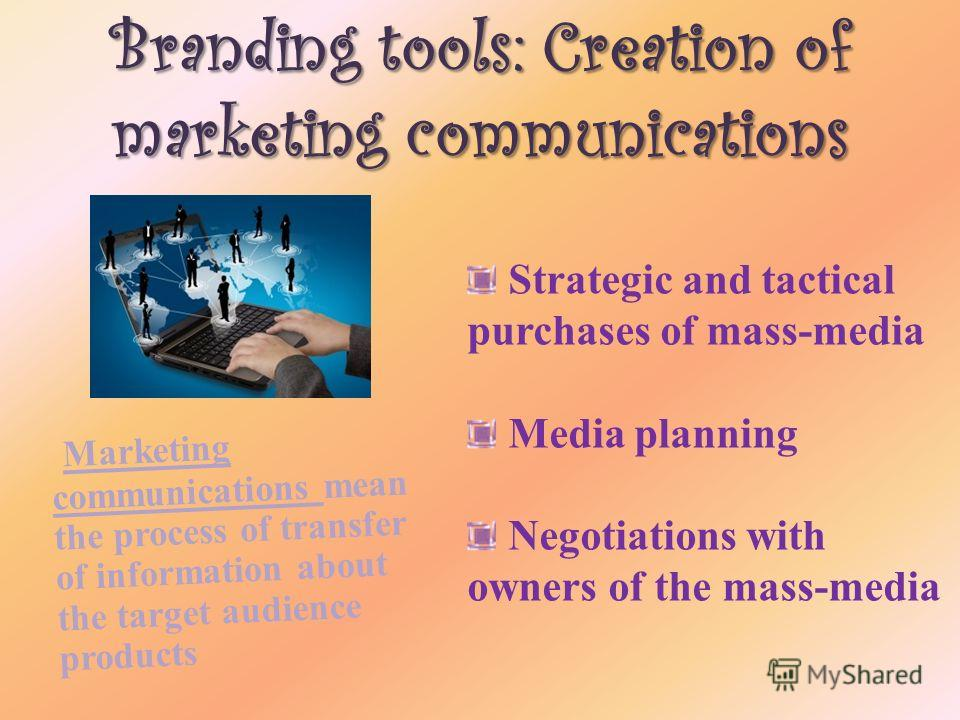 Branding tools: Creation of marketing communications Marketing communications mean the process of transfer of information about the target audience products Strategic and tactical purchases of mass-media Media planning Negotiations with owners of the
