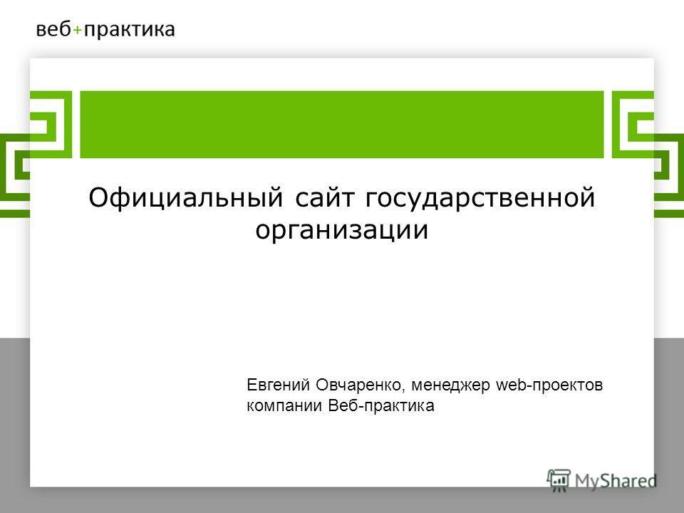 Официальный сайт государственной организации Евгений Овчаренко, менеджер web-проектов компании Веб-практика