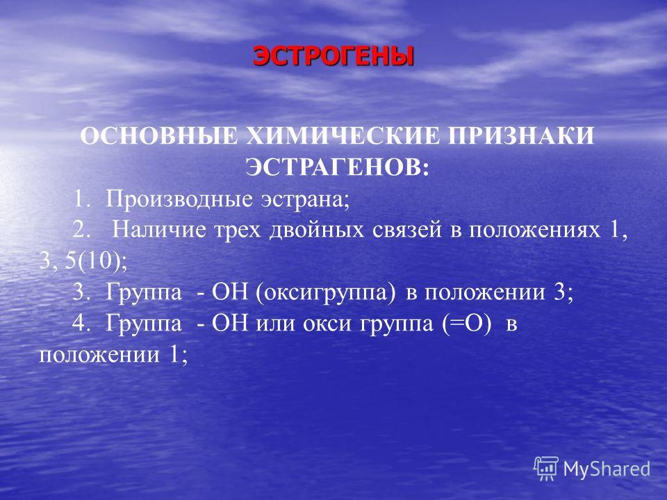 ЭСТРОГЕНЫ ОСНОВНЫЕ ХИМИЧЕСКИЕ ПРИЗНАКИ ЭСТРАГЕНОВ: 1. Производные эстрана; 2. Наличие трех двойных связей в положениях 1, 3, 5(10); 3. Группа - ОН (оксигруппа) в положении 3; 4. Группа - ОН или окси группа (=О) в положении 1;