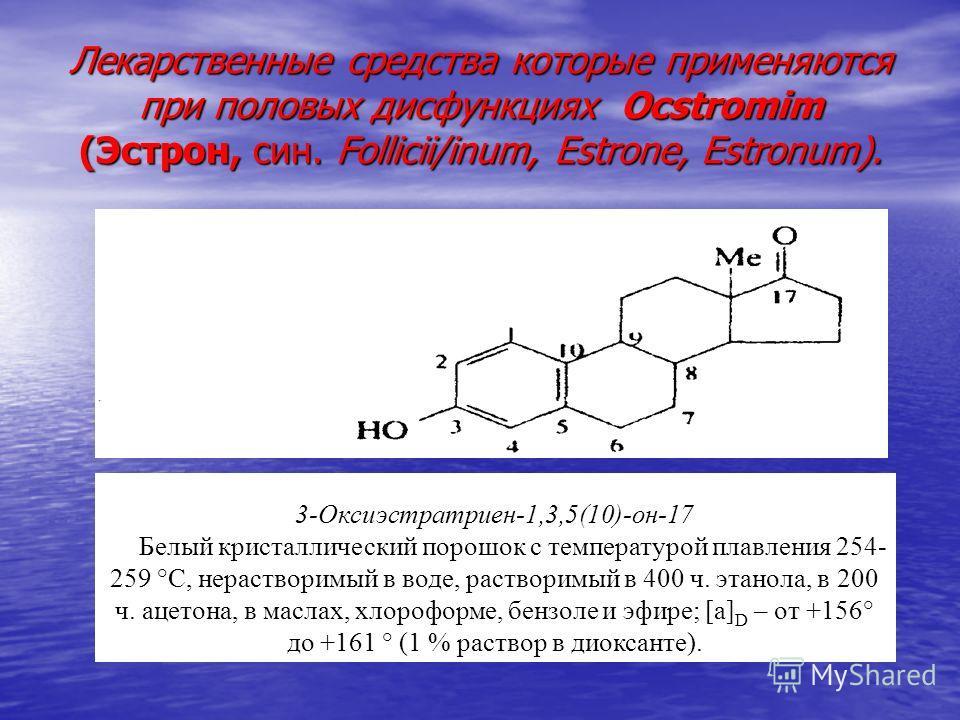 Лекарственные средства которые применяются при половых дисфункциях Ocstromim (Эстрон, син. Follicii/inum, Estrone, Estronum). 3-Оксиэстратриен-1,3,5(10)-он-17 Белый кристаллический порошок с температурой плавления 254- 259 °С, нерастворимый в воде, р