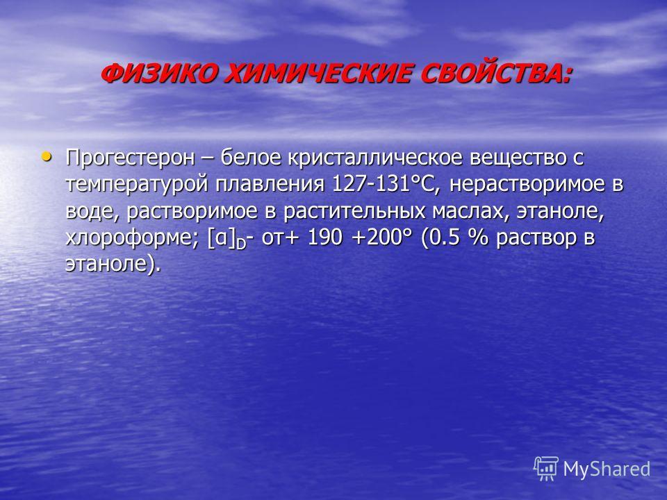ФИЗИКО ХИМИЧЕСКИЕ СВОЙСТВА: Прогестерон – белое кристаллическое вещество с температурой плавления 127-131°С, нерастворимое в воде, растворимое в растительных маслах, этаноле, хлороформе; [α] D - от+ 190 +200° (0.5 % раствор в этаноле). Прогестерон –