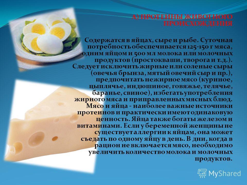 А) ПРОТЕИНЫ ЖИВОТНОГО ПРОИСХОЖДЕНИЯ Содержатся в яйцах, сыре и рыбе. Суточная потребность обеспечивается 125-150 г мяса, одним яйцом и 500 мл молока или молочных продуктов (простокваши, творога и т.д.). Следует исключить жирные или соленые сыры (овеч