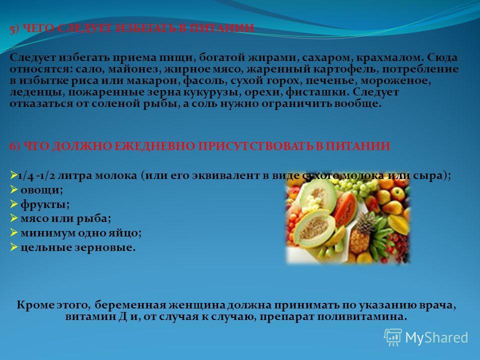 5) ЧЕГО СЛЕДУЕТ ИЗБЕГАТЬ В ПИТАНИИ Следует избегать приема пищи, богатой жирами, сахаром, крахмалом. Сюда относятся: сало, майонез, жирное мясо, жаренный картофель, потребление в избытке риса или макарон, фасоль, сухой горох, печенье, мороженое, леде