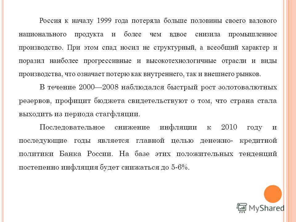 Россия к началу 1999 года потеряла больше половины своего валового национального продукта и более чем вдвое снизила промышленное производство. При этом спад носил не структурный, а всеобщий характер и поразил наиболее прогрессивные и высокотехнологич