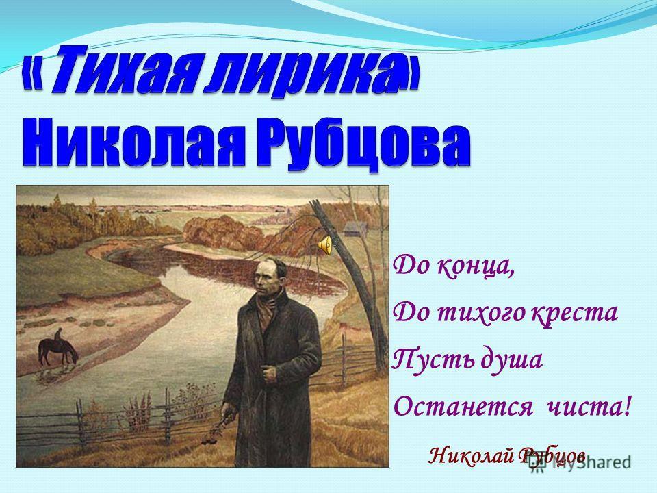До конца, До тихого креста Пусть душа Останется чиста! Николай Рубцов