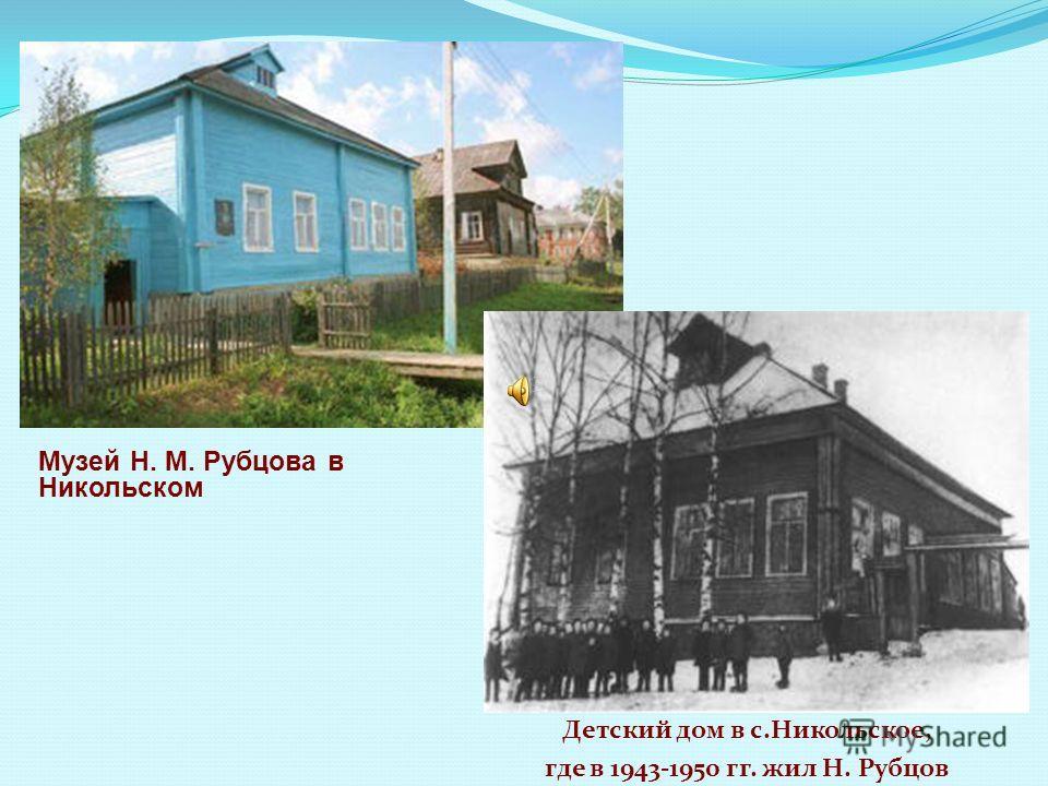 Музей Н. М. Рубцова в Никольском Детский дом в с.Никольское, где в 1943-1950 гг. жил Н. Рубцов