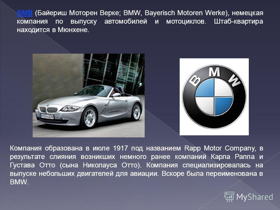 БМВ (Байериш Моторен Верке; BMW, Bayerisch Motoren Werke), немецкая компания по выпуску автомобилей и мотоциклов. Штаб-квартира находится в Мюнхене. Компания образована в июле 1917 под названием Rapp Motor Company, в результате слияния возникших немн