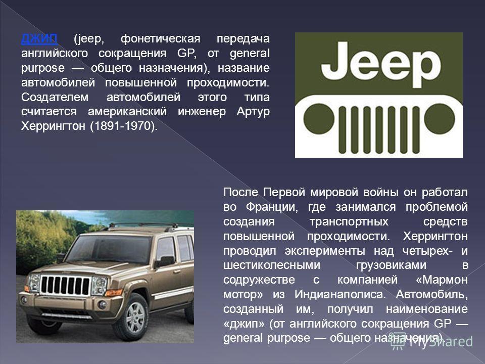 ДЖИП (jeep, фонетическая передача английского сокращения GP, от general purpose общего назначения), название автомобилей повышенной проходимости. Создателем автомобилей этого типа считается американский инженер Артур Херрингтон (1891-1970). После Пер