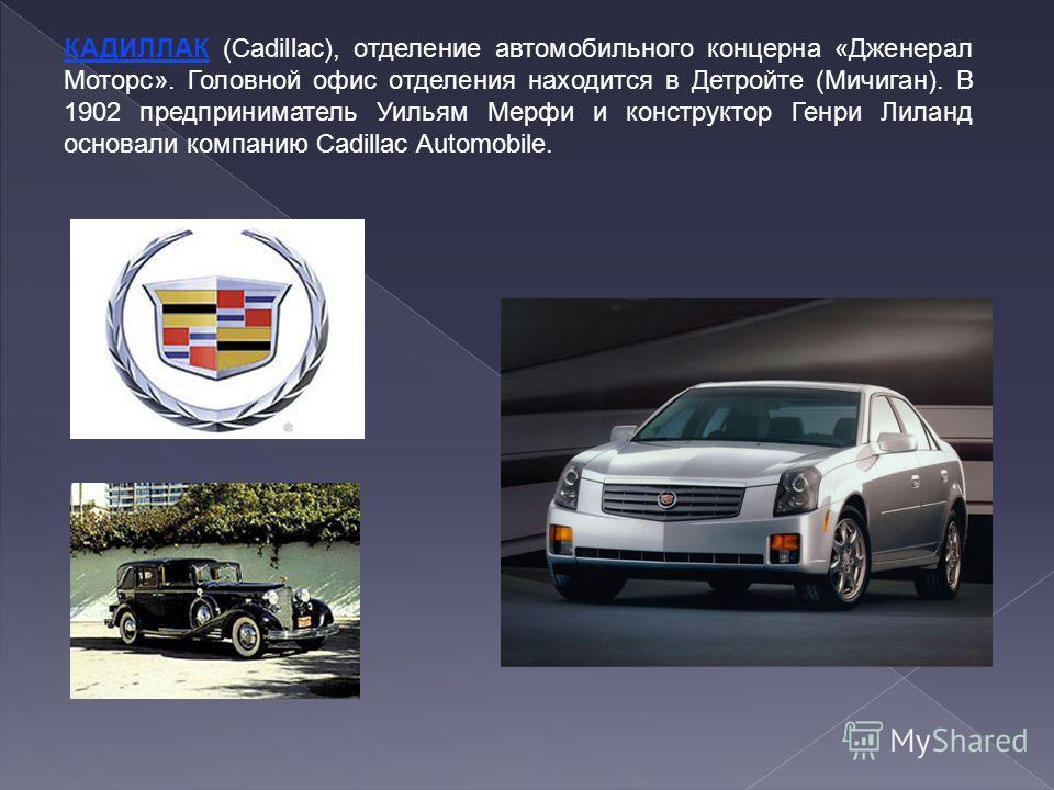 КАДИЛЛАК (Cadillac), отделение автомобильного концерна «Дженерал Моторс». Головной офис отделения находится в Детройте (Мичиган). В 1902 предприниматель Уильям Мерфи и конструктор Генри Лиланд основали компанию Cadillac Automobile.