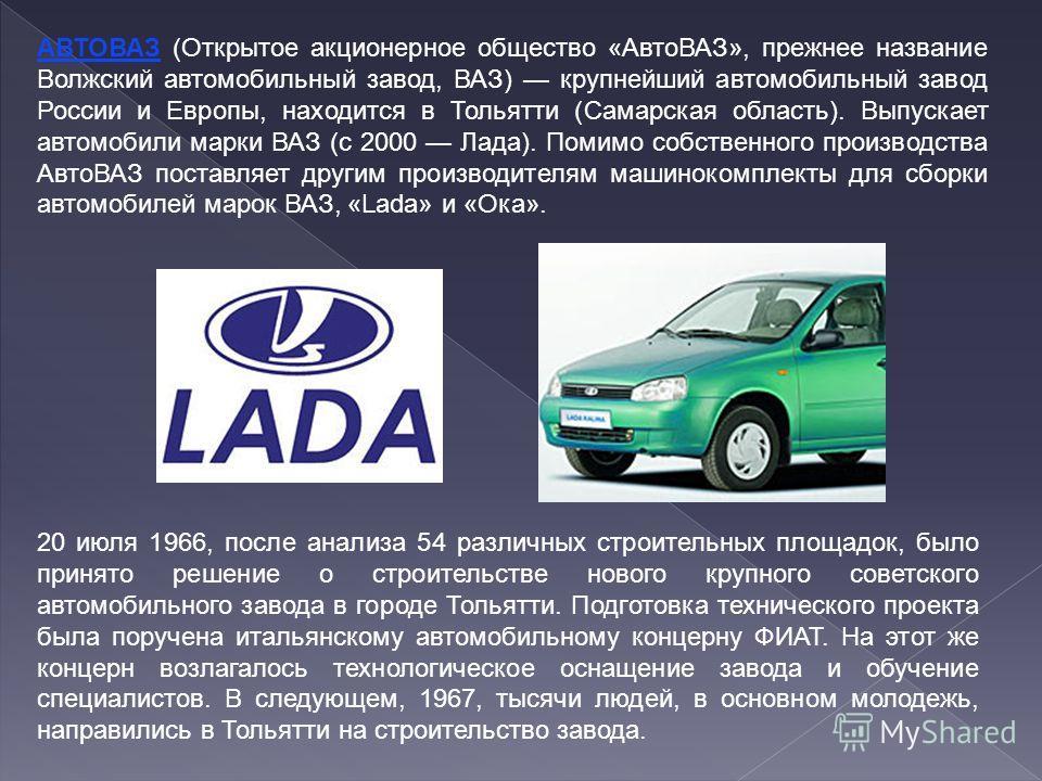 АВТОВАЗ (Открытое акционерное общество «АвтоВАЗ», прежнее название Волжский автомобильный завод, ВАЗ) крупнейший автомобильный завод России и Европы, находится в Тольятти (Самарская область). Выпускает автомобили марки ВАЗ (с 2000 Лада). Помимо собст