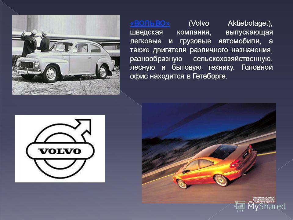 «ВОЛЬВО» (Volvo Aktiebolaget), шведская компания, выпускающая легковые и грузовые автомобили, а также двигатели различного назначения, разнообразную сельскохозяйственную, лесную и бытовую технику. Головной офис находится в Гетеборге.