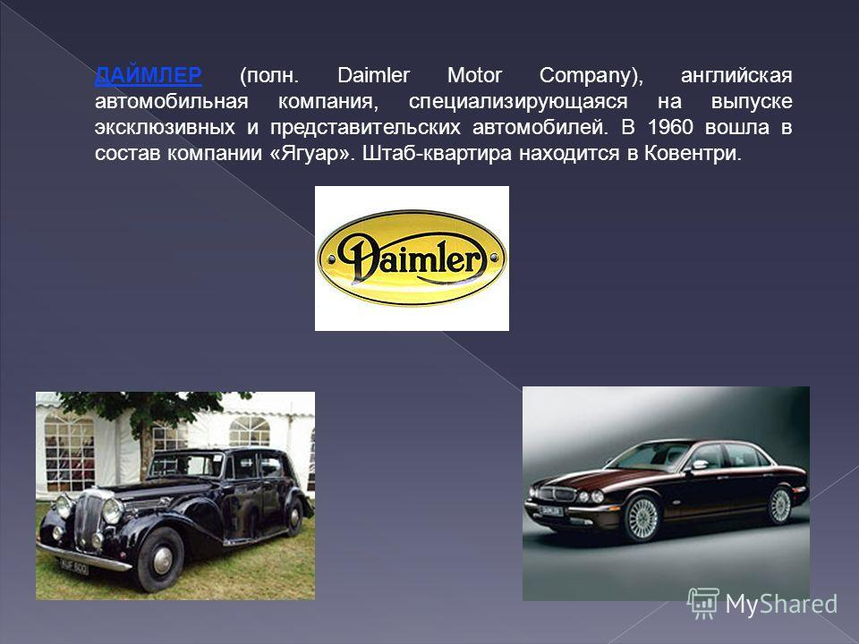 ДАЙМЛЕР (полн. Daimler Motor Company), английская автомобильная компания, специализирующаяся на выпуске эксклюзивных и представительских автомобилей. В 1960 вошла в состав компании «Ягуар». Штаб-квартира находится в Ковентри.