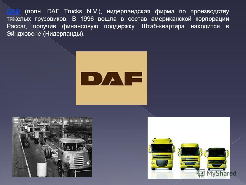 ДАФ (полн. DAF Trucks N.V.), нидерландская фирма по производству тяжелых грузовиков. В 1996 вошла в состав американской корпорации Paccar, получив финансовую поддержку. Штаб-квартира находится в Эйндховене (Нидерланды).
